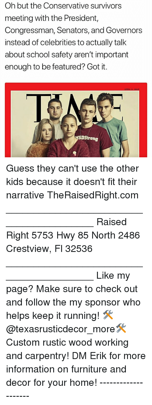 Memes, School, and Furniture: Oh but the Conservative survivors  meeting with the President,  Congressman, Senators, and Governors  instead of celebrities to actually talk  about school safety aren't important  enough to be featured? Got it.  SDStrong Guess they can't use the other kids because it doesn't fit their narrative TheRaisedRight.com _________________________________________ Raised Right 5753 Hwy 85 North 2486 Crestview, Fl 32536 _________________________________________ Like my page? Make sure to check out and follow the my sponsor who helps keep it running! 🛠@texasrusticdecor_more🛠 Custom rustic wood working and carpentry! DM Erik for more information on furniture and decor for your home! --------------------