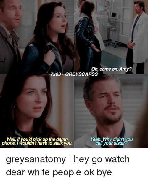 Memes, Phone, and White People: Oh, come on. Amy?  7x03 GREYS CAPSS  Well, if you d pick up the damn  Yeah Why didnt you  phone, I wouldn't have to stalk you.  call your siste greysanatomy | hey go watch dear white people ok bye