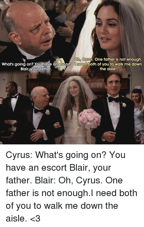Memes, 🤖, and Escort: Oh cyrus, one father is not enough.  What's going on? You have an escort  O need both of you to walk me down  the aisle  Blair  our father Cyrus: What's going on? You have an escort Blair, your father. Blair: Oh, Cyrus. One father is not enough.I need both of you to walk me down the aisle. <3