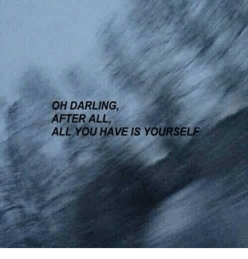 All, Darling, and You: OH DARLING  AFTER ALL  ALL YOU HAVE IS YOURSELF