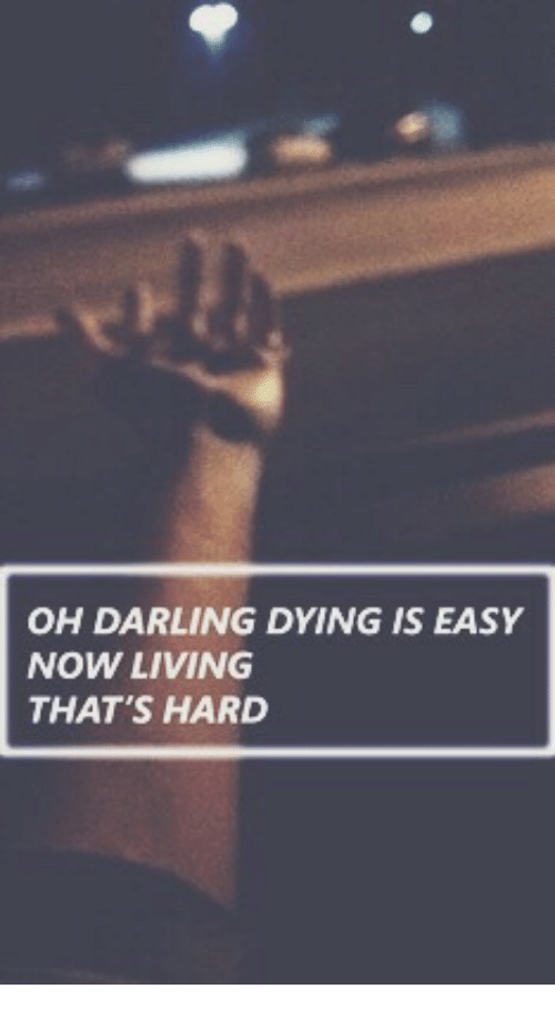 Living, Easy, and Darling: OH DARLING DYING IS EASY  NOW LIVING  THAT'S HARD