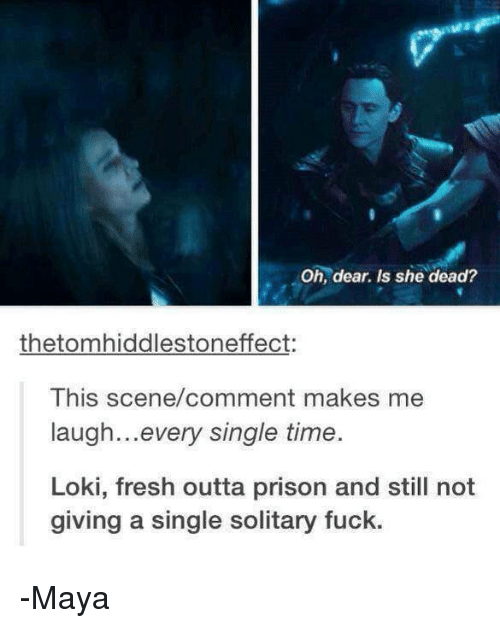 Fresh, Memes, and Prison: Oh, dear. Is she dead?  thetomhiddlestoneffect:  This scene/comment makes me  laugh... every single time.  Loki, fresh outta prison and still not  giving a single solitary fuck. -Maya