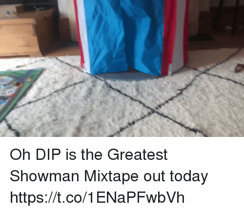 Memes, Today, and Mixtape: Oh DIP is the Greatest Showman Mixtape out today https://t.co/1ENaPFwbVh