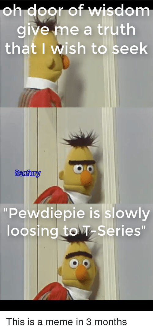 """Meme, Truth, and Wisdom: oh door of wisdom  give me a truth  that I wish to seek  Seafury  0  """"Pewdiepie is slowly  loosing to T Series"""""""