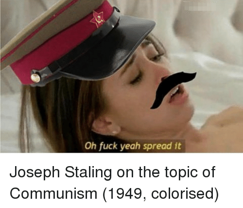 Yeah, Fuck, and Communism: Oh fuck yeah spread it Joseph Staling on the topic of Communism (1949, colorised)