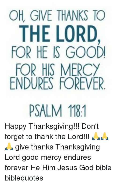 Memes, Bible, and Mercy: OH, GIVE THANKS TO  THE LORD  FOR HE IS GOODI  FOR HIS MERCY  ENDURES FOREVER.  PSALM 181 Happy Thanksgiving!!! Don't forget to thank the Lord!!! 🙏🙏🙏 give thanks Thanksgiving Lord good mercy endures forever He Him Jesus God bible biblequotes
