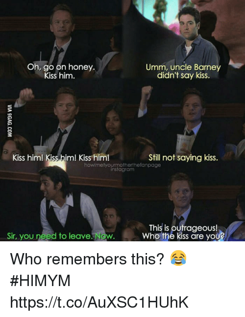 Memes, Yo, and Kiss: Oh, go on honey.  Kiss him.  Umm, uncle Barne  didn't say kiss.  Kiss him! Kiss him! Kiss him!  Still not saying kiss.  howimetyourmotherthefanpage  instagranm  Sir, you need to leave. Now.  This is outrageous!  Who the kiss are yo  U? Who remembers this? 😂 #HIMYM https://t.co/AuXSC1HUhK