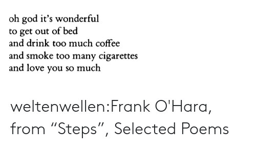 """God, Love, and Too Much: oh god it's wonderful  to get out of bed  and drink too much coffee  and smoke too many cigarettes  and love you so much weltenwellen:Frank O'Hara, from """"Steps"""", Selected Poems"""