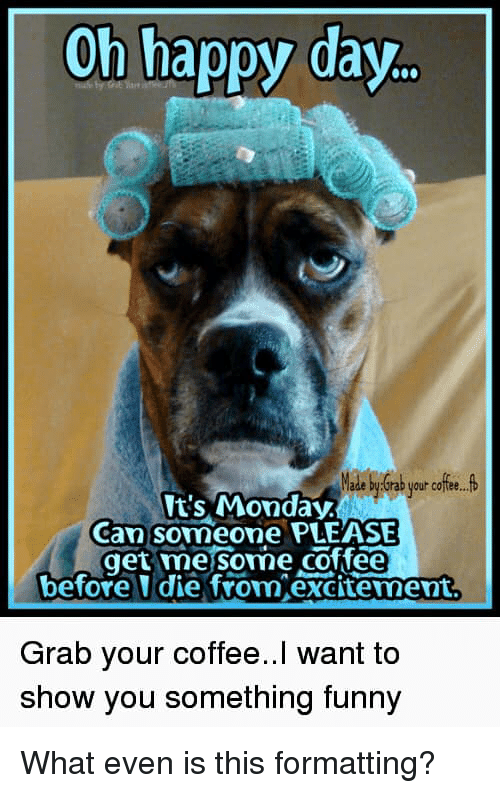 Oh Happy Day Ts Monday Can Someone Please Get Mesome Coffee Before