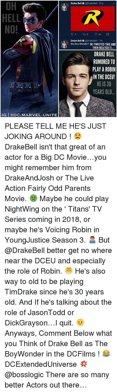 Drake, Drake Bell, and Memes: OH  HELL  NO!  Drake Bell @DrakeBell 51s  Drake Bell@DrakeBel 7m  the Boy Wonder? HE TWEETED THIS AND  THEN DELETED IT  DRAKE BELL  RUMORED TO  PLAY A ROBIN  IN THE DCEU!  HE IS 30  YEARS OLD  IG @DC.MARVEL.UNITE PLEASE TELL ME HE'S JUST JOKING AROUND ! 😫 DrakeBell isn't that great of an actor for a Big DC Movie…you might remember him from DrakeAndJosh or The Live Action Fairly Odd Parents Movie. 🤢 Maybe he could play NightWing on the ' Titans' TV Series coming in 2018, or maybe he's Voicing Robin in YoungJustice Season 3. 🤷🏽♂️ But @DrakeBell better get no where near the DCEU and especially the role of Robin. 😤 He's also way to old to be playing TimDrake since he's 30 years old. And If he's talking about the role of JasonTodd or DickGrayson…I quit. 😐 Anyways, Comment Below what you Think of Drake Bell as The BoyWonder in the DCFilms ! 😂 DCExtendedUniverse 💥 @bosslogic There are so many better Actors out there…