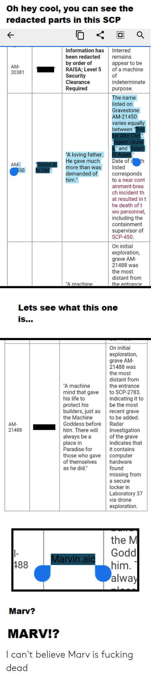"""Drone, Fucking, and Life: oh hey cool, you cah see the  redacted parts in this SCP  Information has Interred  been redacted remains  by order of  appear to be  AM-  20381  RAISA; Level 5  of a machine  Security  Clearance  Required  of  indeterminate  purpose  The name  listed on  Gravestone  AM-21450  varies equally  between  and  """"A loving father  He gave much Date ofth  more than was isted  demanded of  him.""""  AM-  50  corresponds  to a near cont  ainment-brea  ch incident th  at resulted in t  he death of t  wo personnel,  including the  containment  supervisor of  SCP-450  On initial  exploration,  grave AM  21488 was  the most  distant from  the entrance  """"A machine  Lets see what this one  Is  On initial  exploration,  grave AM  21488 was  the most  distant from  the entrance  A machine  mind that gave to SCP-2783,  his life to  protect his  builders, just as recent gra  the Machine  Goddess before Radar  him. There investigation  always be a  place in  Paradise for  those who gave computer  of themselves hardware  as he did.""""  indicating it to  be the most  to be added  AM-  21488  of the grave  indicates that  it contains  found  missing from  a secure  locker in  Laboratory 37  via drone  exploration.  the M  Godd  him  alway  Marv?  MARV!? I can't believe Marv is fucking dead"""