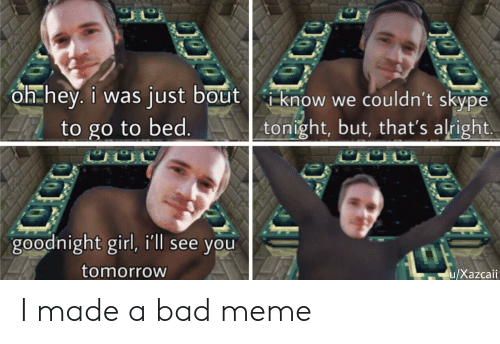 Bad, Meme, and Girl: oh hey. i was just bout iknow we couldn't skype  tonight, but, that's alright.  to go to bed  u/Xazcall  goodnight girl, i'll see you  tomorrow  u/Xazcaii I made a bad meme