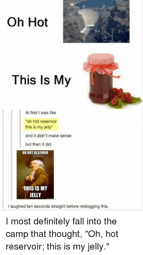 """Definitely, Fall, and Thought: Oh Hot  This Is My  At first I was like  """"oh hot reservoir  this is my jely  and it didn't make sense  but then it did  OH HOT RESEVOIR  THIS IS MY  JELLY  I laughed ten seconds straight before reblogging this. I most definitely fall into the camp that thought, """"Oh, hot reservoir; this is my jelly."""""""
