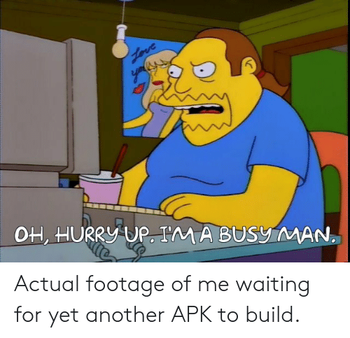 Waiting..., Another, and Man: OH, HURRY UP. I'M A BUSy MAN Actual footage of me waiting for yet another APK to build.
