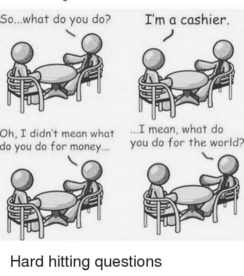Oh I Didn T Mean What I I M A Cashier Mean What Do Sowhat Do You Do