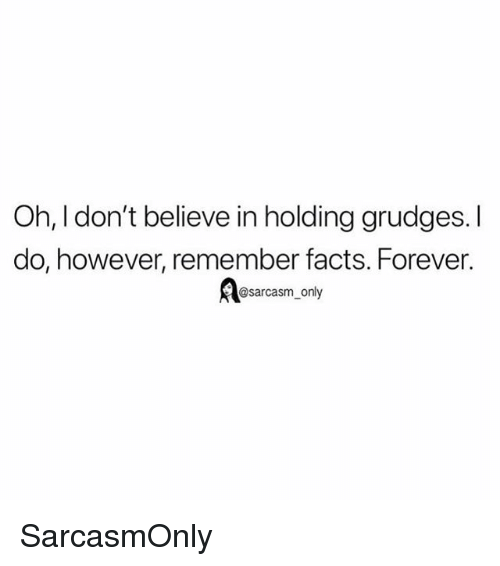 Facts, Funny, and Memes: Oh, I don't believe in holding grudges. I  do, however, remember facts. Forever.  @sarcasm_only SarcasmOnly