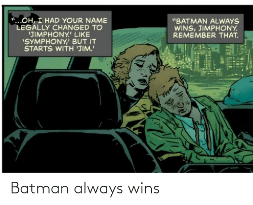 "Batman, Symphony, and Name: ""...OH, I HAD YOUR NAME  LEGALLY CHANGED TO  'JIMPHONY.' LIKE  ""SYMPHONY,' BUT IT  STARTS WITH 'JIM.  ""BATMAN ALWAYS  WINS, JIMPHONY.  REMEMBER THAT. Batman always wins"