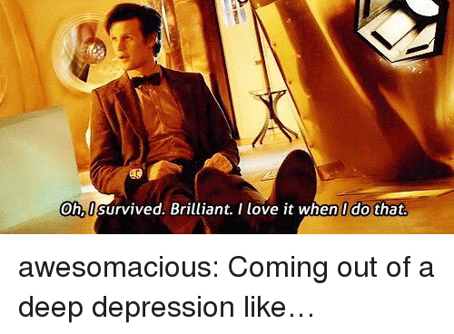 Love, Tumblr, and Blog: Oh,I survived. Brilliant. I love it when I do that awesomacious:  Coming out of a deep depression like…