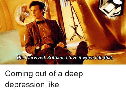 Love, Depression, and Brilliant: Oh,I survived. Brilliant. I love it when I do that Coming out of a deep depression like