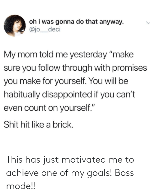 "Disappointed, Goals, and Shit: oh i was gonna do that anyway.  @jo_deci  My mom told me yesterday make  sure you follow through with promises  you make for yourself. You will be  habitually disappointed if you can't  even count on yourself.""  Shit hit like a brick This has just motivated me to achieve one of my goals! Boss mode!!"