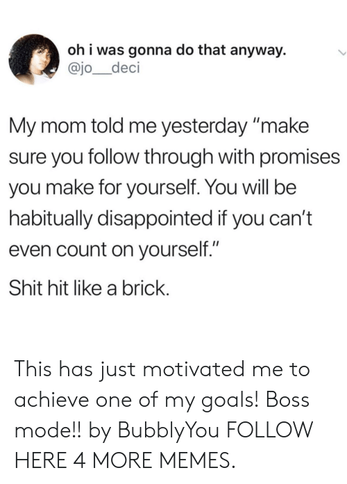 "Dank, Disappointed, and Goals: oh i was gonna do that anyway.  @jo_deci  My mom told me yesterday make  sure you follow through with promises  you make for yourself. You will be  habitually disappointed if you can't  even count on yourself.""  Shit hit like a brick This has just motivated me to achieve one of my goals! Boss mode!! by BubblyYou FOLLOW HERE 4 MORE MEMES."