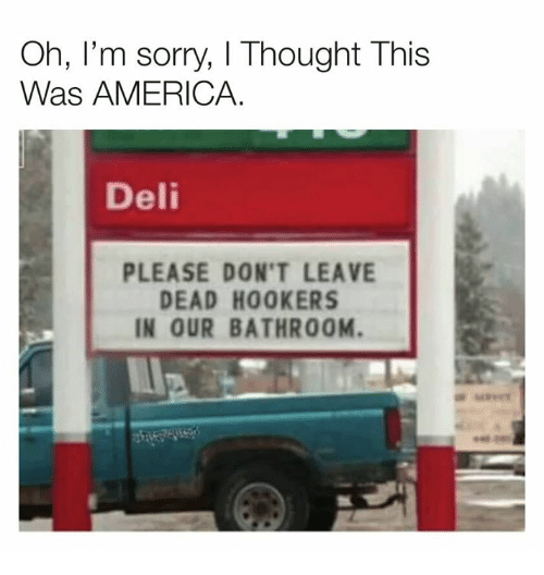 America, Dank, and Sorry: Oh, I'm sorry, I Thought This  Was AMERICA.  Deli  PLEASE DON'T LEAVE  DEAD HOOKERS  IN OUR BATHROOM.