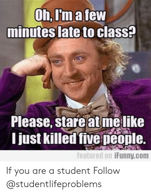 Tumblr, Http, and Com: Oh,I'matew  minutes late to clasS?  Please, stare at melike  I just killed five peonle.  featured 0.1 İFunny.com If you are a student Follow @studentlifeproblems