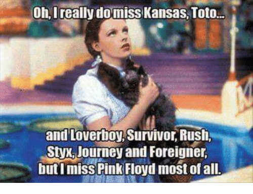 Journey, Pink Floyd, and Survivor: Oh, Ireally domiss Kansas, Toto  and Loverboy, Survivor, Rush,  Styx,Journey and Foreigner  butImiss Pink Floyd most of all
