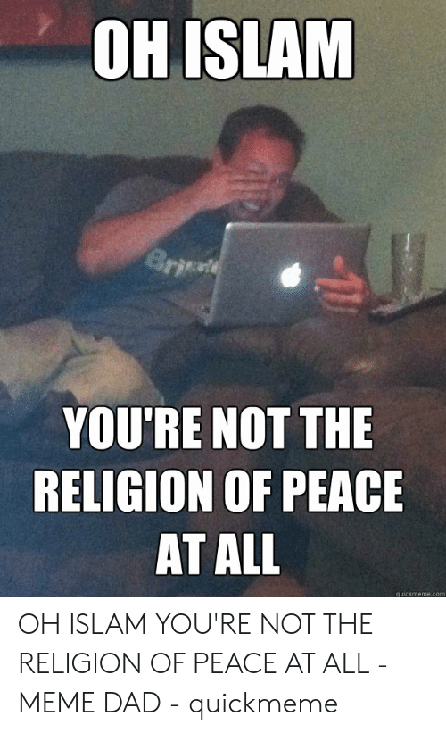 Dad, Meme, and Islam: OH ISLAM  YOU'RE NOT THE  RELIGION OF PEACE  AT ALL  quickmeme.com OH ISLAM YOU'RE NOT THE RELIGION OF PEACE AT ALL - MEME DAD - quickmeme