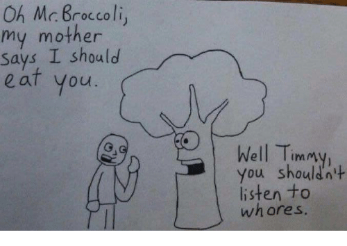 Mother, Broccoli, and You: Oh Mc. Broccoli  my mother  says I should  eaf you  Well Timmy  You Shouldn  listen to  whores  111m7%  ImM  't