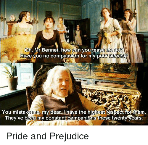 Memes, Compassion, and Mistakes: Oh, Mr Bennet, how can you tease me so  Juave you no compassion for my po  You mistake me my dear. I have the highest respect for them  They've been my constant companions these twenty years. Pride and Prejudice