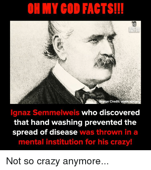 Crazy, Facts, and Memes: OH MY COD FACTS!!  FACTS  e Credit:  Ignaz Semmelweis who discovered  that hand washing prevented the  spread of disease was thrown in a  mental institution for his crazy! Not so crazy anymore...