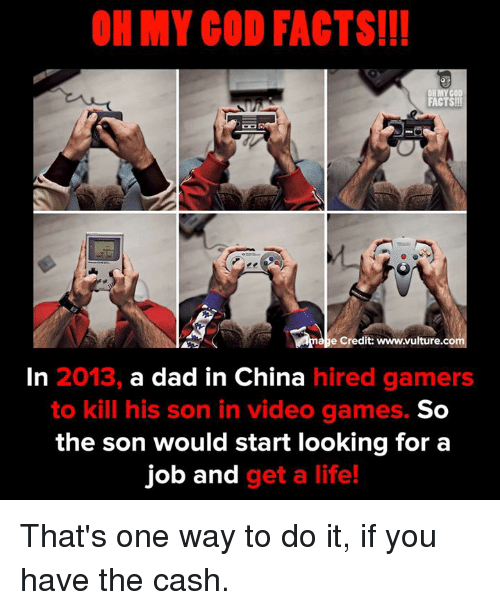 Dad, Facts, and Life: OH MY COD FACTS!!  FACTS!  e Credit: www.vulture.co  In 2013, a dad in China hired gamers  to kill his son in video games.  So  the son would start looking for a  job and get a life! That's one way to do it, if you have the cash.