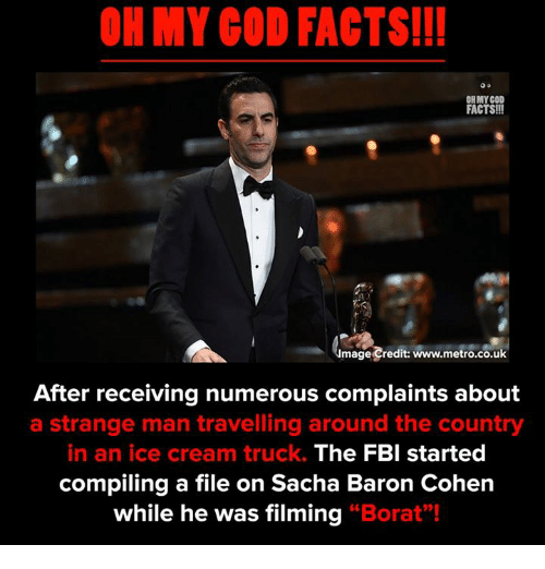 "Facts, Fbi, and God: OH MY COD FACTS!!  ON MY GOD  FACTS!!!  mage Credit: www.metro.co.uk  After receiving numerous complaints about  a strange man travelling around the country  in an ice cream truck.  The FBI started  compiling a file on Sacha Baron Cohen  while he was filming ""Borat""!"