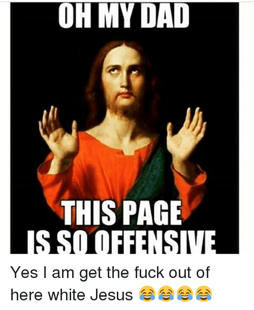 Memes, 🤖, and Offense: OH MY DAD  THIS PAGE  IS SO OFFENSIVE Yes I am get the fuck out of here white Jesus 😂😂😂😂