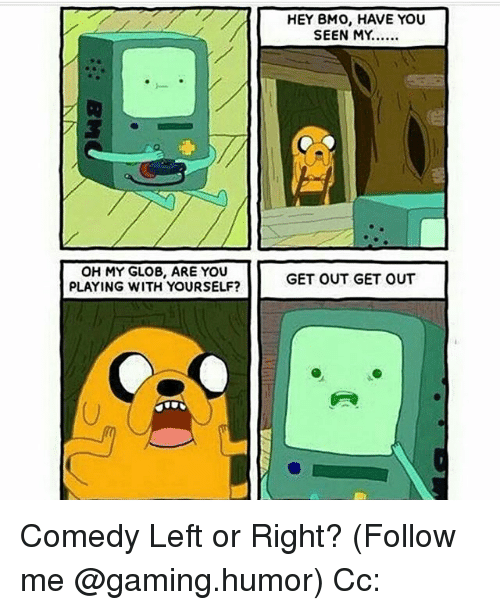 Memes, Comedy, and Gaming: OH MY GLOB, ARE YOU  PLAYING WITH YOURSELF?  HEY BMO, HAVE YOU  SEEN MY.....  GET OUT GET OUT Comedy Left or Right? (Follow me @gaming.humor) Cc: