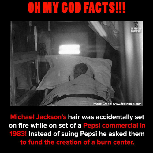 Facts, Fire, and God: OH MY GOD FACTS!I!  FACTS!  Image Credit: www.feelnumb.com  Michael Jackson's hair was accidentally set  on fire while on set of a Pepsi commercial in  1983! Instead of suing Pepsi he asked them  to fund the creation of a burn center.