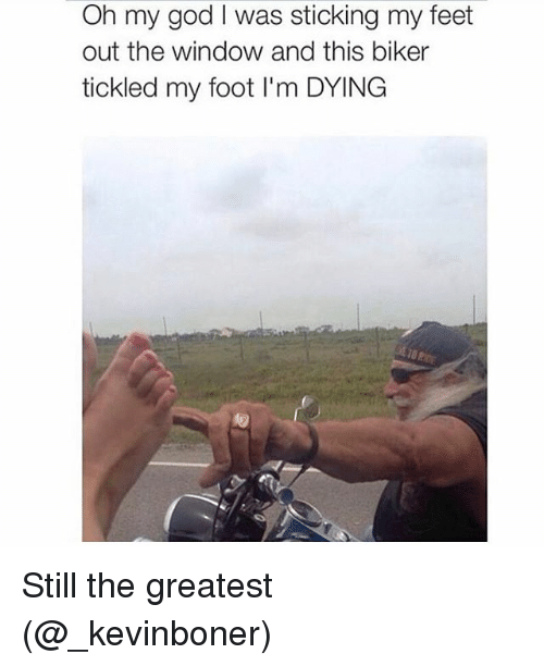 Funny, God, and Meme: Oh my god l was sticking my feet  out the window and this biker  tickled my foot l'm DYING Still the greatest (@_kevinboner)