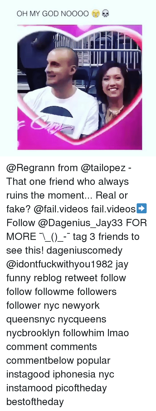 Fail, Fake, and Friends: OH MY GOD NOOOO @Regrann from @tailopez - That one friend who always ruins the moment... Real or fake? @fail.videos fail.videos➡️ Follow @Dagenius_Jay33 FOR MORE ¯\_(ツ)_-¯ tag 3 friends to see this! dageniuscomedy @idontfuckwithyou1982 jay funny reblog retweet follow follow followme followers follower nyc newyork queensnyc nycqueens nycbrooklyn followhim lmao comment comments commentbelow popular instagood iphonesia nyc instamood picoftheday bestoftheday