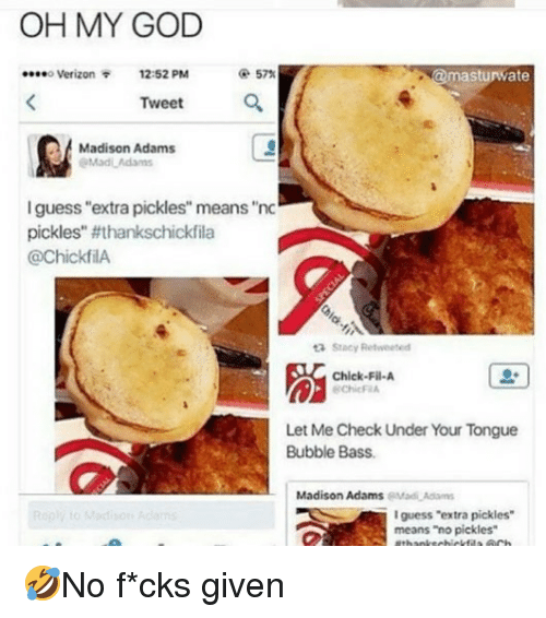 "Chick-Fil-A, God, and Memes: OH MY GOD  o Verizon  12:52 PM  @ 57%  masturwate  Tweet  잎'  Madison Adams  l guess ""extra pickles"" means ""nc  pickles'. #thankschickfila  @chickfilA  Stacy Retweeted  脳  Chick-Fil-A  ChicF A  Let Me Check Under Your Tongue  Bubble Bass.  Madison AdamseMadAd  guess ""extra pickles  means ""no pickles"" 🤣No f*cks given"