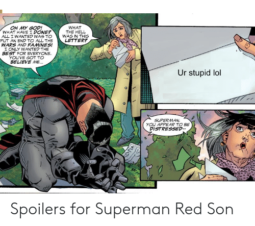 God, Lol, and Oh My God: OH MY GOD!  WHAT HAVE I DONE?  WHAT  THE HELL  ALL I WANTED WAS TO WAS IN THIS  PUT AN END TO ALL THELETTER?  WARS AND FAMINES!  ONLY WANTED THE  BEST FOR EVERYONE  YOU'VE GOT TO  BELIEVE ME  Ur stupid lol  SUPERMAN  YOU APPEAR TO BE  DISTRESSED- Spoilers for Superman Red Son