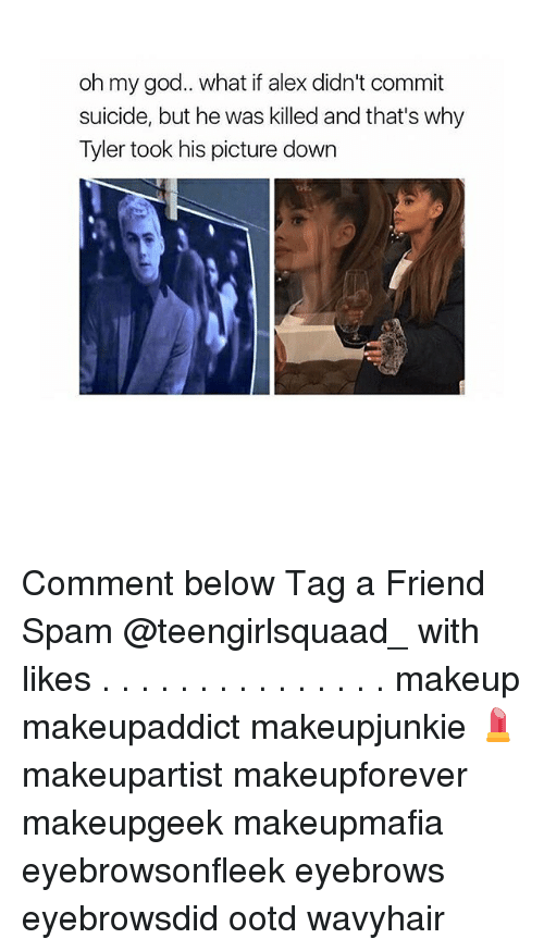 God, Makeup, and Memes: oh my god.. what if alex didn't commit  suicide, but he was killed and that's why  Tyler took his picture down Comment below Tag a Friend Spam @teengirlsquaad_ with likes . . . . . . . . . . . . . . . makeup makeupaddict makeupjunkie 💄 makeupartist makeupforever makeupgeek makeupmafia eyebrowsonfleek eyebrows eyebrowsdid ootd wavyhair