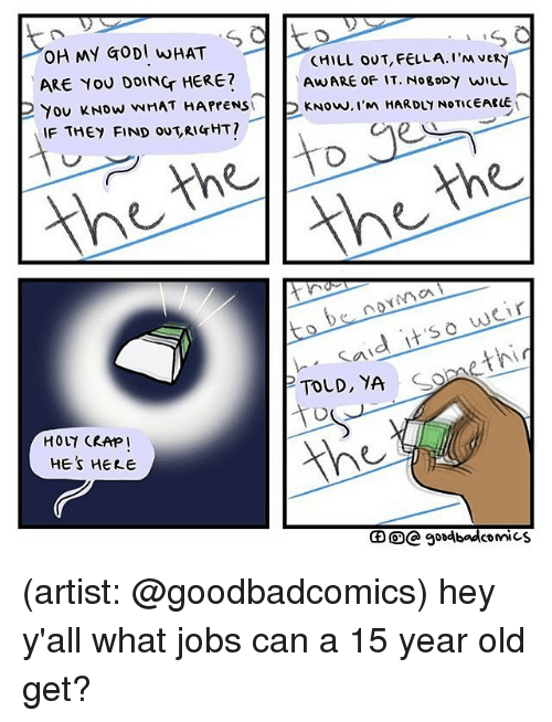 Chill, Memes, and Jobs: OH MY GODI INHAT  CHILL OUT,FELLA I'M VERY  ARE YOU DOING HERE?  AWARE OF IT. NogoDY WILL  HARDY NOTCEARLE  You Now NNHAT HAPPENS  2 Now, I'm  IF THEY FIND ou,RIGHT?  the the  ya  to norm weir  said  it so TOLD, YA  HE's HERE  goodbad comics (artist: @goodbadcomics) hey y'all what jobs can a 15 year old get?