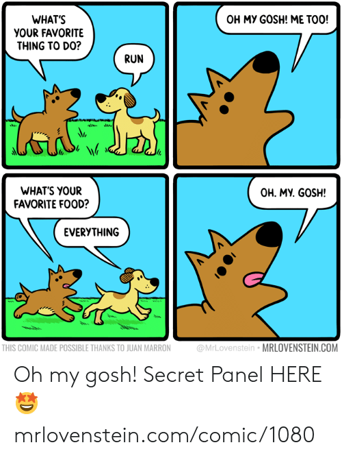 Food, Memes, and Run: OH MY GOSH! ME TOO!  WHAT'S  YOUR FAVORITE  THING TO DO?  RUN  WHATS YOUR  FAVORITE FOOD?  OH. MY. GOSH!  EVERYTHING  THIS COMIC MADE POSSIBLE THANKS TO JUAN MARRON  @MrLovenstein MRLOVENSTEIN.COM Oh my gosh!  Secret Panel HERE 🤩 mrlovenstein.com/comic/1080