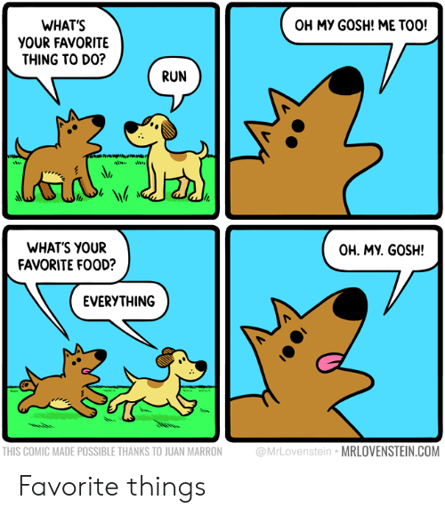 Food, Run, and Com: OH MY GOSH! ME TOO!  WHAT'S  YOUR FAVORITE  THING TO DO?  RUN  WHATS YOUR  FAVORITE FOOD?  OH. MY. GOSH!  EVERYTHING  THIS COMIC MADE POSSIBLE THANKS TO JUAN MARRON  @MrLovenstein MRLOVENSTEIN.COM Favorite things