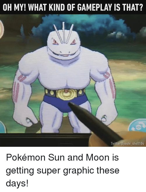 Memes, Yoshi, and Moon: OH MY! WHAT KIND OF GAMEPLAY IS THAT?  Twitter@yoshi sho010k Pokémon Sun and Moon is getting super graphic these days!