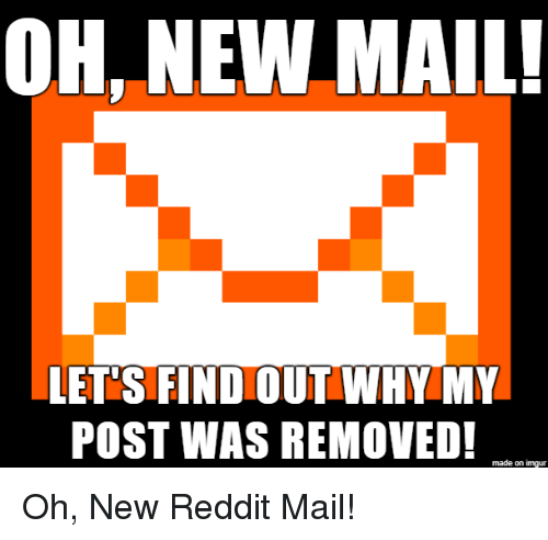 OH NEW MAIL! LETS FIND OUT WHY MY POST WAS REMOVED! Made on Imgur Oh