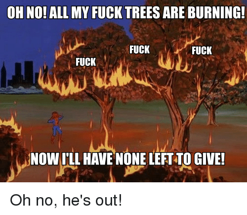 ALL MY FUCK TREES ARE BURNING