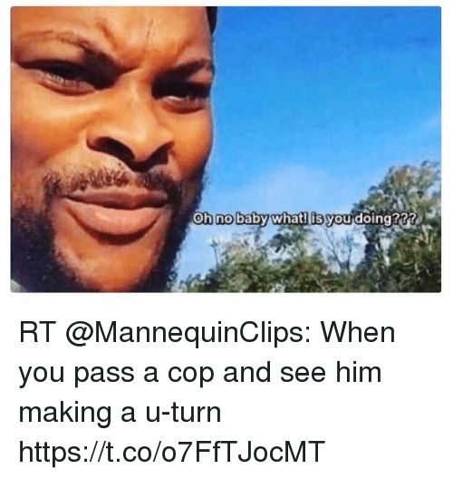 oh no baby what is you doing rt mannequinclips when 27943993 oh no baby what! is you doing??? rt when you pass a cop and see