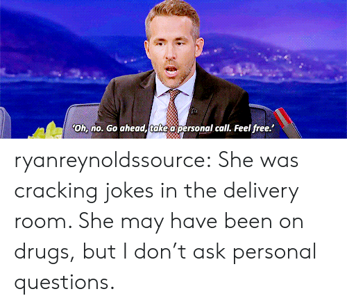 Drugs, Target, and Tumblr: Oh, no. Go ahead, take a personal call. Feel free. ryanreynoldssource:    She was cracking jokes in the delivery room. She may have been on drugs, but I don't ask personal questions.